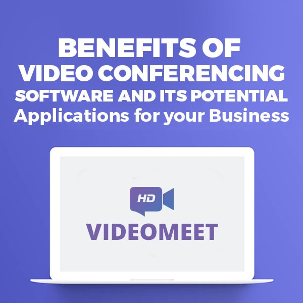 Benefits of Video Conferencing Software and Its Potential Applications for your Business